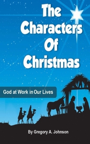 The Characters of Christmas: God at Work in Our Lives Gregory A. Johnson