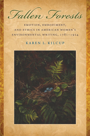 Fallen Forests: Emotion, Embodiment, and Ethics in American Womens Environmental Writing, 1781-1924  by  Karen L. Kilcup