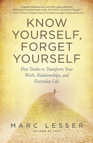 Know Yourself, Forget Yourself: Five Truths to Transform Your Work, Relationships, and Everyday Life  by  Marc Lesser