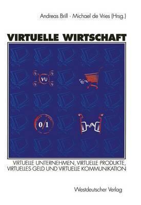Virtuelle Wirtschaft: Virtuelle Unternehmen, Virtuelle Produkte, Virtuelles Geld Und Virtuelle Kommunikation R. Andreas Brill