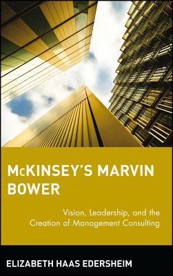 McKinseys Marvin Bower: Vision, Leadership, and the Creation of Management Consulting  by  Elizabeth Haas Edersheim