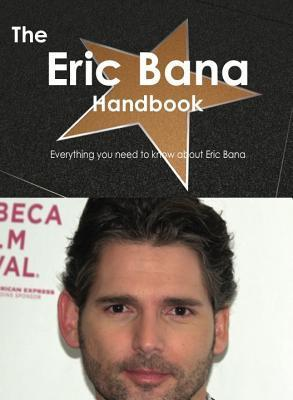 The Eric Bana Handbook - Everything You Need to Know about Eric Bana  by  Emily Smith