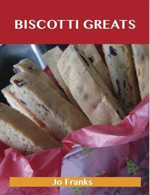 Biscotti Greats: Delicious Biscotti Recipes, the Top 51 Biscotti Recipes  by  Jo Franks