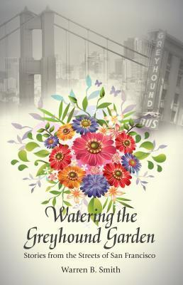 Watering the Greyhound Garden: Stories from the Streets of San Francisco Warren B. Smith
