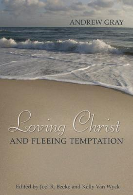 Loving Christ and Fleeing Temptation  by  Andrew Gray