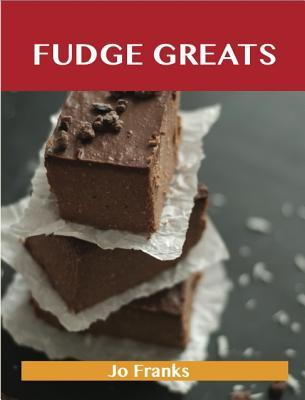 Fudge Greats: Delicious Fudge Recipes, the Top 52 Fudge Recipes Jo Franks