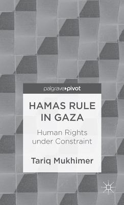 Hamas Rule in Gaza: Human Rights Under Constraint  by  Tariq Mukhimer