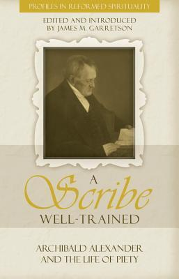 A Scribe Well Trained: Archibald Alexander and the Life of Piety  by  Archibald Alexander