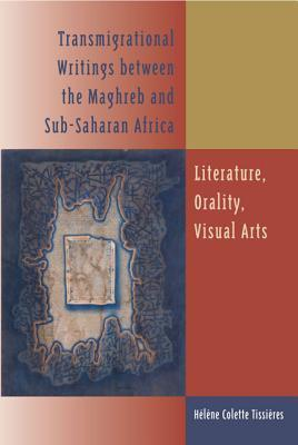 Transmigrational Writings Between the Maghreb and Sub-Saharan Africa: Literature, Orality, Visual Arts Haelaene Tissiaeres