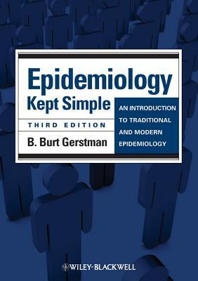 Epidemiology Kept Simple: An Introduction to Traditional and Modern Epidemiology  by  B. Burt Gerstman