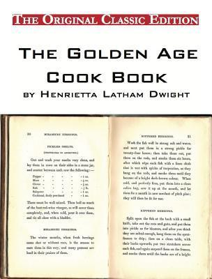 The Golden Age Cook Book,  by  Henrietta Latham Dwight - The Original Classic Edition by Henrietta Dwight
