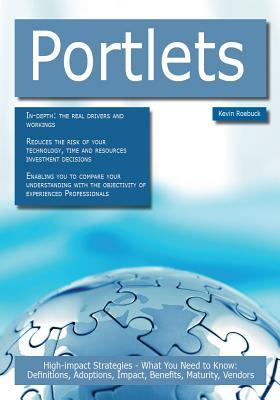Portlets: High-Impact Strategies - What You Need to Know: Definitions, Adoptions, Impact, Benefits, Maturity, Vendors Kevin Roebuck