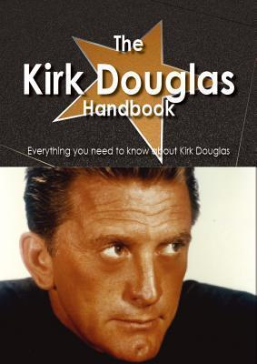 The Kirk Douglas Handbook - Everything You Need to Know about Kirk Douglas  by  Emily Smith