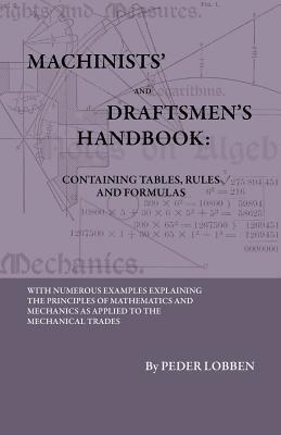 Machinists and Draftsmens Handbook - Containing Tables, Rules and Formulas - With Numerous Examples Explaining the Principles of Mathematics and Mechanics as Applied to the Mechanical Trades. Intended as a Reference Book for All Interest  by  Peder Lobben
