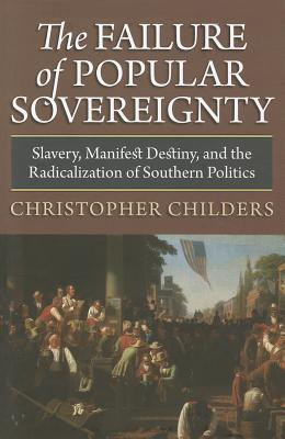 The Failure of Popular Sovereignty: Slavery, Manifest Destiny, and the Radicalization of Southern Politics  by  Christopher Childers