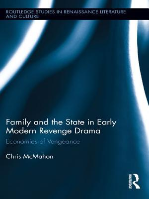 Family and the State in Early Modern Revenge Drama: Economies of Vengeance  by  Chris G. McMahon