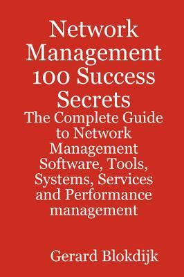 Network Management 100 Success Secrets - The Complete Guide to Network Management Software, Tools, Systems, Services and Performance Management Gerard Blokdijk