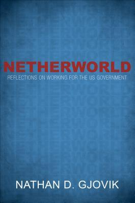 Netherworld: Reflections on Working for the Us Government  by  Nathan D Gjovik
