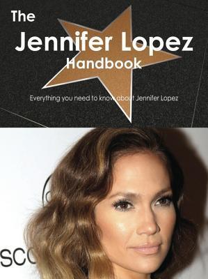 The Jennifer Lopez Handbook - Everything You Need to Know about Jennifer Lopez  by  Emily Smith