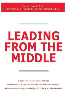 Leading from the Middle - What You Need to Know: Definitions, Best Practices, Benefits and Practical Solutions  by  James Smith