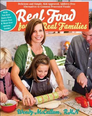 Real Food for Real Families: Delicious and Simple, Kid-Approved, Additive-Free Alternatives to Common Processed Foods  by  Wendy McCallum