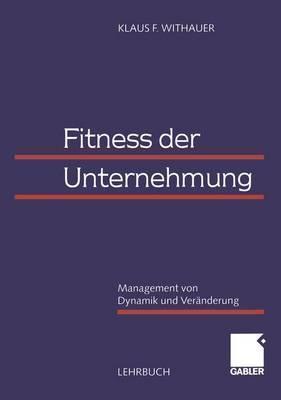 Fitness Der Unternehmung: Management Von Dynamik Und Veranderung  by  Klaus F. Withauer