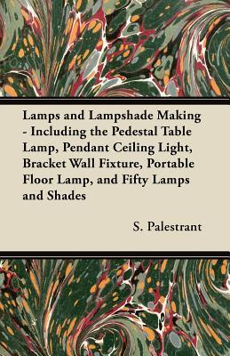 Lamps and Lampshade Making - Including the Pedestal Table Lamp, Pendant Ceiling Light, Bracket Wall Fixture, Portable Floor Lamp, and Fifty Lamps and Shades S. Palestrant