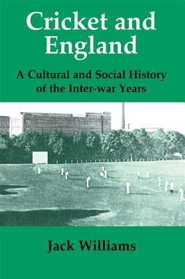 Cricket and England: A Cultural and Social History of Cricket in England Between the Wars  by  Jack Williams