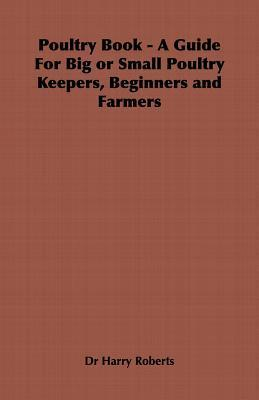 Poultry Book - A Guide for Big or Small Poultry Keepers, Beginners and Farmers  by  Harry Roberts