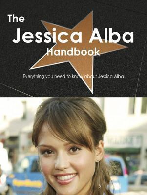 The Jessica Alba Handbook - Everything You Need to Know about Jessica Alba Emily Smith
