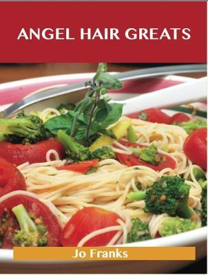 Angel Hair Greats: Delicious Angel Hair Recipes, the Top 70 Angel Hair Recipes Jo Franks