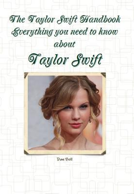 The Taylor Swift Handbook - Everything You Need to Know about Taylor Swift Dan Bell