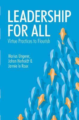 Leadership for All: Virtue Practices to Flouris  by  Marius Ungerer