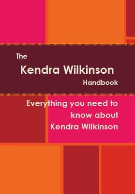 The Kendra Wilkinson Handbook - Everything You Need to Know about Kendra Wilkinson Alicia Dominicus