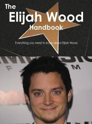 The Elijah Wood Handbook - Everything You Need to Know about Elijah Wood  by  Emily Smith