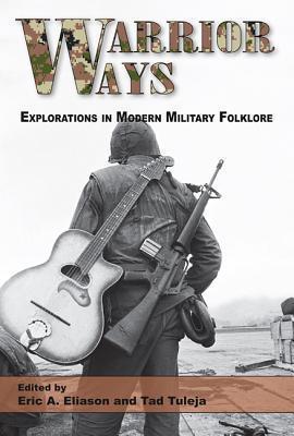 Warrior Ways: Explorations in Modern Military Folklore Eric A. Eliason