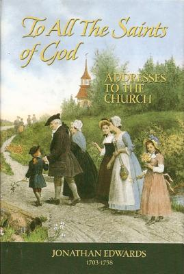 The Saints Of God: Addresses To The Church (Great Awakening Writings (1725 1760)) Jonathan Edwards