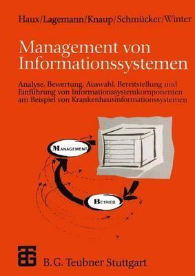 Management Von Informationssystemen: Analyse, Bewertung, Auswahl, Bereitstellung Und Einfuhrung Von Informationssystemkomponenten Am Beispiel Von Krankenhausinformationssystemen  by  Reinhold Haux
