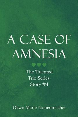 A Case of Amnesia: The Talented Trio Series: Story #4 Dawn Marie Nonenmacher