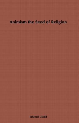 Animism, the Seed of Religion Edward Clodd