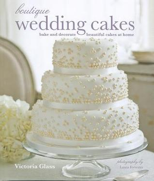 Boutique Wedding Cakes: Bake and Decorate Beautiful Cakes at Home Victoria Glass