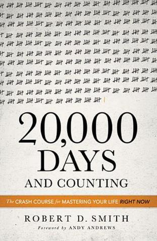 20000 Days and Counting: The Crash Course for Mastering Your Life Right Now  by  Robert D.   Smith