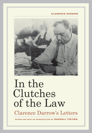 In the Clutches of the Law: Clarence Darrows Letters Clarence Darrow