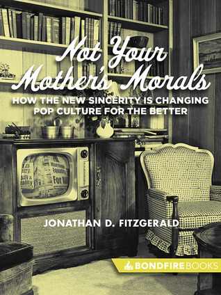 Not Your Mother's Morals: How the New Sincerity is Changing Pop Culture for the Better Jonathan D. Fitzgerald