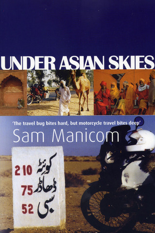Under Asian Skies: Eye Opening Motorcycle Adventure Through the Cultures and Colours of Asia  by  Sam Manicom