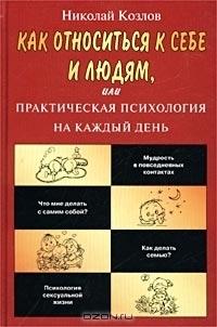 Как относиться к себе и людям, или Практическая психология на каждый день  by  Николай Козлов