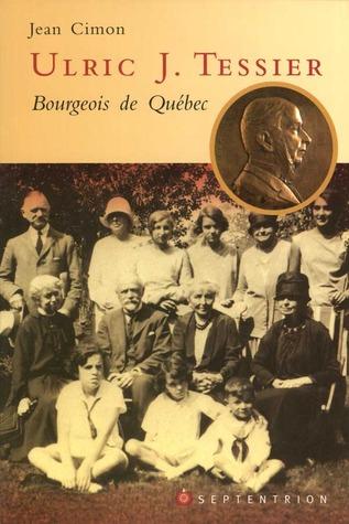 Ulric J. Tessier: Bourgeois de Québec  by  Jean Cimon