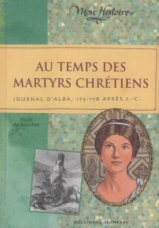 Au temps des Martyrs Chrétiens: Journal dAlba, 175 178 après J.C.  by  Paule du Bouchet