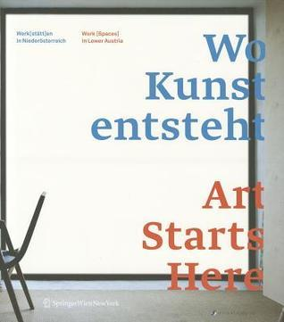 Wo Kunst Entsteht. Art Starts Here.: Werk(st Tt)En in Nieder Sterreich / Work (Spaces) in Lower Austria  by  Alexandre Tischer