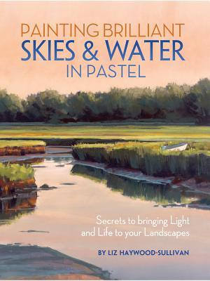 Painting Brilliant Skies & Water in Pastel: Secrets to Bringing Light and Life to Your Landscapes Liz Haywood-Sullivan